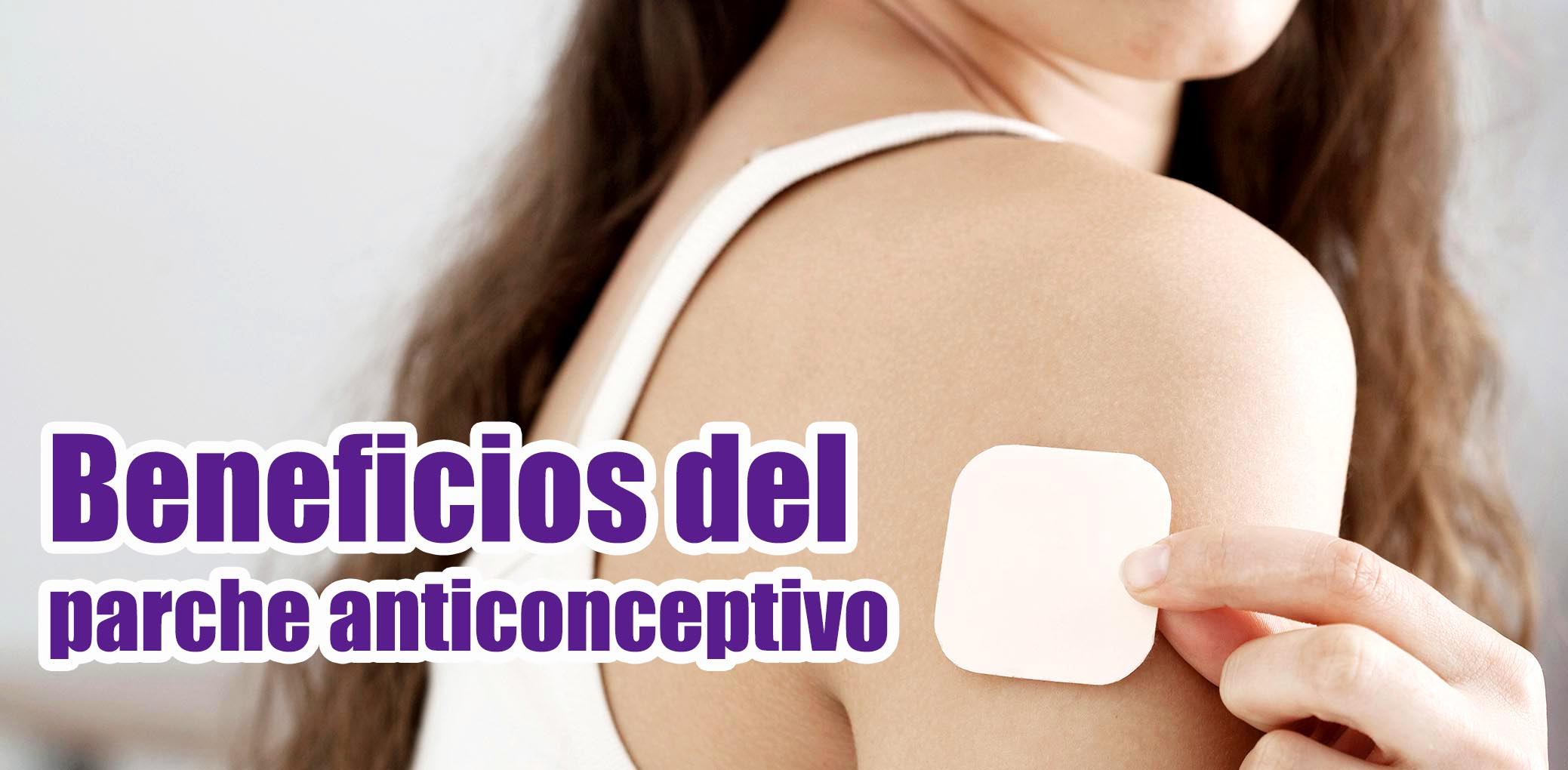 5 Beneficios del Parche Anticonceptivo