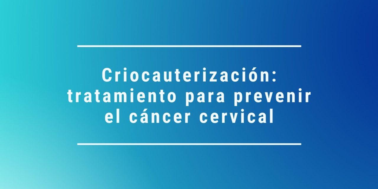 Criocauterización: tratamiento para prevenir el cáncer cervical