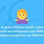 A qué clínicas acudir para prevenir un embarazo con Métodos Anticonceptivos en México