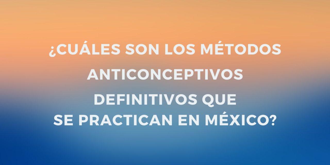 ¿Cuáles son los Métodos Anticonceptivos definitivos que se practican en México?