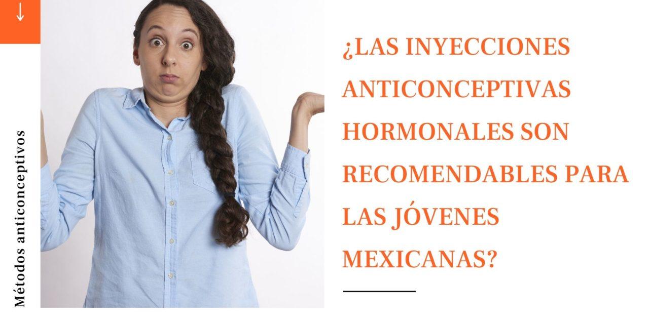 ¿LAS INYECCIONES ANTICONCEPTIVAS HORMONALES SON RECOMENDABLES PARA LAS JÓVENES MEXICANAS?